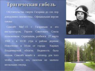 Обстоятельства смерти Гагарина до сих пор доподлинно неизвестны.. Официальная
