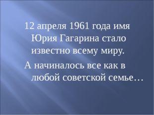 12 апреля 1961 года имя Юрия Гагарина стало известно всему миру. А начиналось