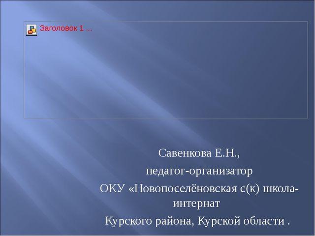 Савенкова Е.Н., педагог-организатор ОКУ «Новопоселёновская с(к) школа- интер...