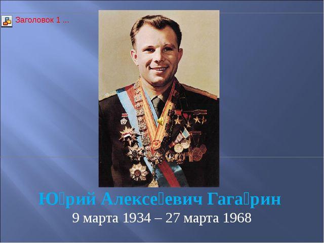 Ю́рий Алексе́евич Гага́рин 9 марта 1934 – 27 марта 1968