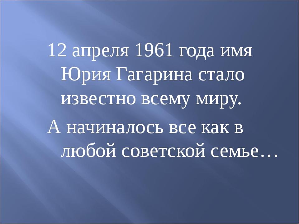 12 апреля 1961 года имя Юрия Гагарина стало известно всему миру. А начиналось...