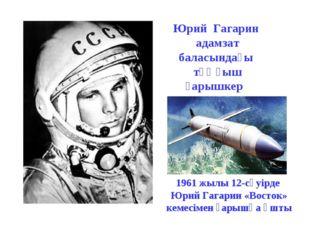 1961 жылы 12-сәуiрде Юрий Гагарин «Восток» кемесiмен ғарышқа ұшты Юрий Гагари