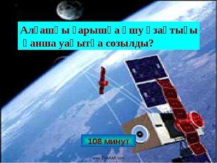 108 минут Алғашқы ғарышқа ұшу ұзақтығы қанша уақытқа созылды? www.ZHARAR.com