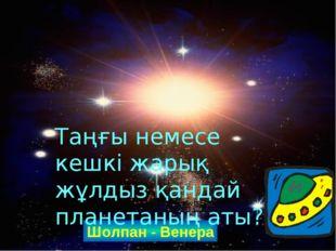 Шолпан - Венера Таңғы немесе кешкі жарық жұлдыз қандай планетаның аты? www.ZH