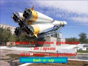 Байқоңыр Ғарышқа ұшатын ракеталар қай ғарыш айлағынан ұшырылады? www.ZHARAR.c