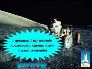 Скафандр Ғарышка ұшу кезінде космонавт киетін киім қалай аталады www.ZHARAR.c