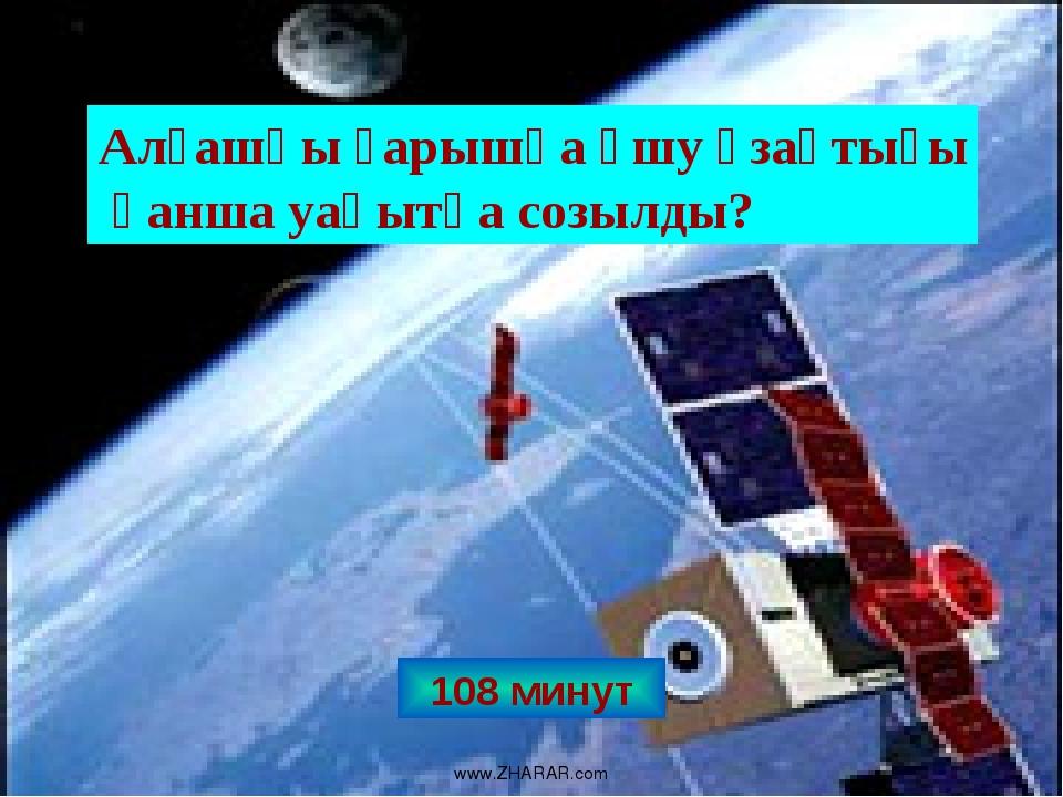 108 минут Алғашқы ғарышқа ұшу ұзақтығы қанша уақытқа созылды? www.ZHARAR.com...