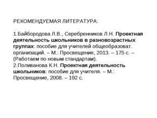 РЕКОМЕНДУЕМАЯ ЛИТЕРАТУРА: Байбородова Л.В., Серебренников Л.Н. Проектная деят