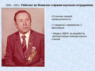 1959 – 1991г. Работает во Вниигазе старшим научным сотрудником. Отличник газо