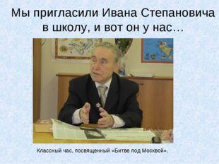 Мы пригласили Ивана Степановича в школу, и вот он у нас… Классный час, посвящ
