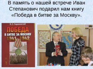 В память о нашей встрече Иван Степанович подарил нам книгу «Победа в битве за