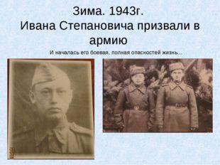 Зима. 1943г. Ивана Степановича призвали в армию И началась его боевая, полная