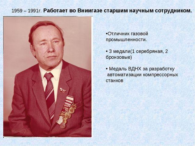 1959 – 1991г. Работает во Вниигазе старшим научным сотрудником. Отличник газо...