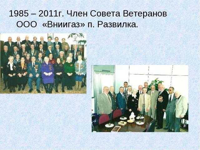 1985 – 2011г. Член Совета Ветеранов ООО «Вниигаз» п. Развилка.
