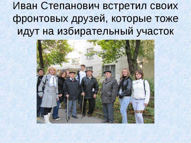 Иван Степанович встретил своих фронтовых друзей, которые тоже идут на избират...