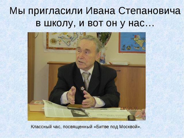 Мы пригласили Ивана Степановича в школу, и вот он у нас… Классный час, посвящ...