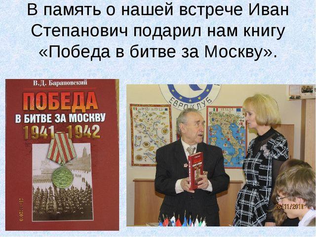 В память о нашей встрече Иван Степанович подарил нам книгу «Победа в битве за...