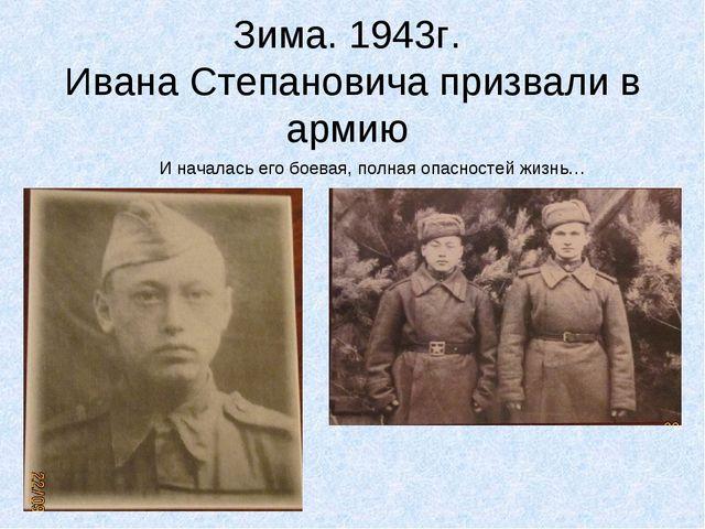 Зима. 1943г. Ивана Степановича призвали в армию И началась его боевая, полная...