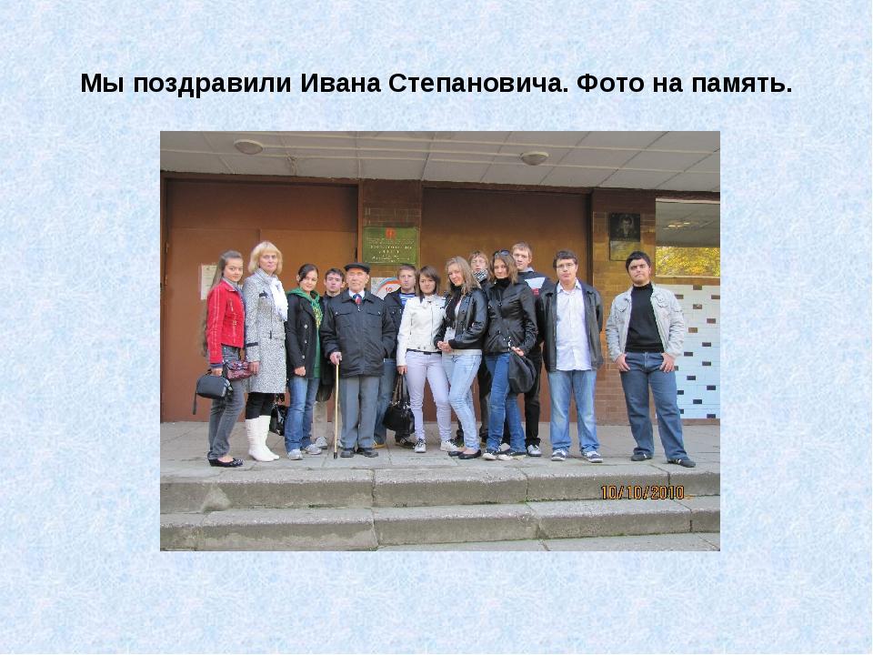 Мы поздравили Ивана Степановича. Фото на память.