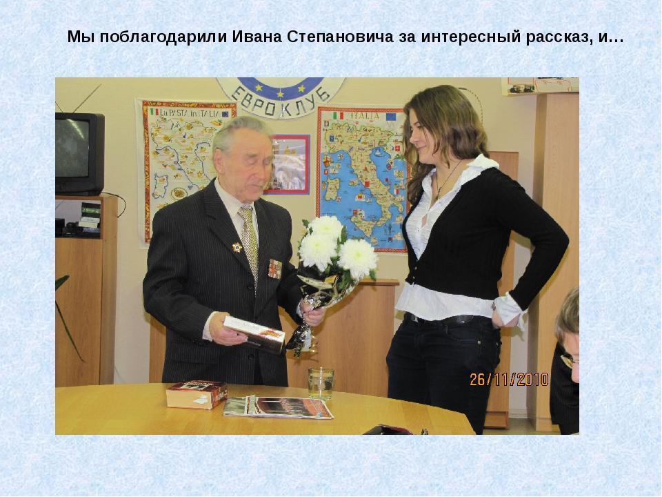 Мы поблагодарили Ивана Степановича за интересный рассказ, и…