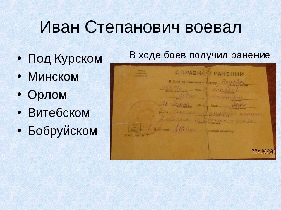 Иван Степанович воевал Под Курском Минском Орлом Витебском Бобруйском В ходе...