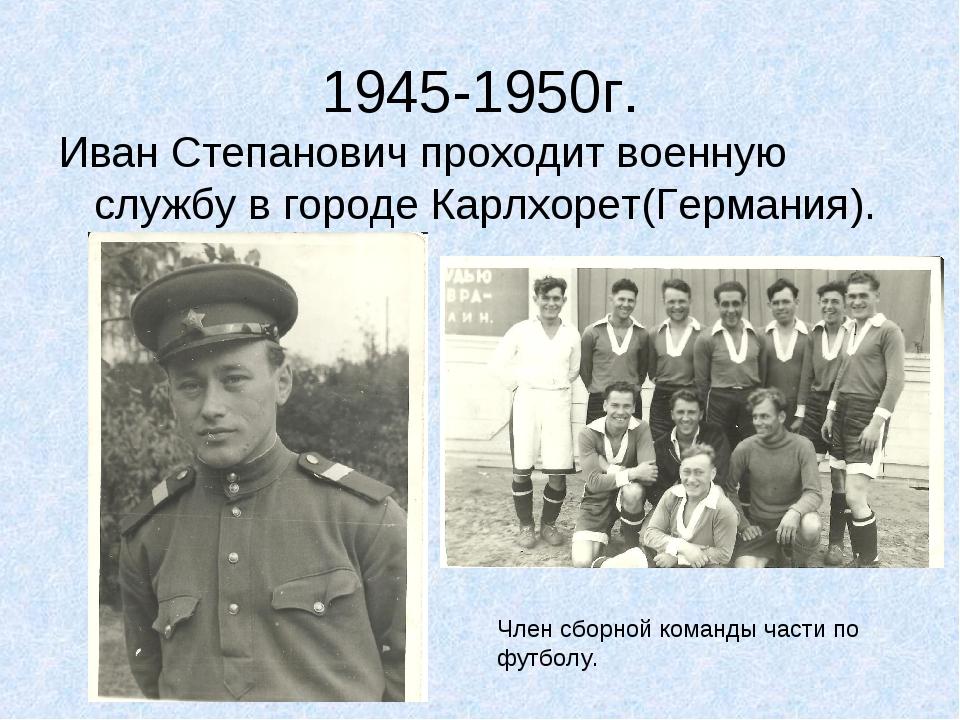 1945-1950г. Иван Степанович проходит военную службу в городе Карлхорет(Герман...