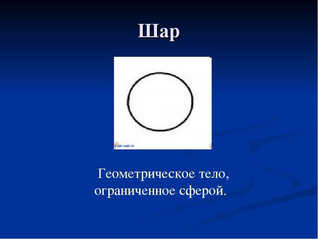 Шар Геометрическое тело, ограниченное сферой.