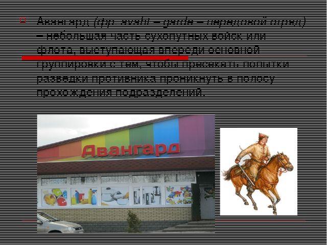 Авангард (фр. avaht – garde – передовой отряд) – небольшая часть сухопутных в...