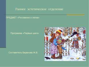 Раннее эстетическое отделение ПРЕДМЕТ «Рисование и лепка» Программа «Первые
