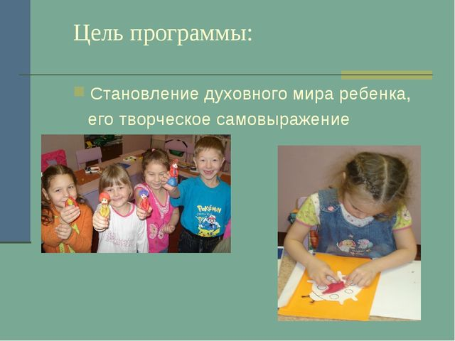 Цель программы: Становление духовного мира ребенка, его творческое самовыраже...