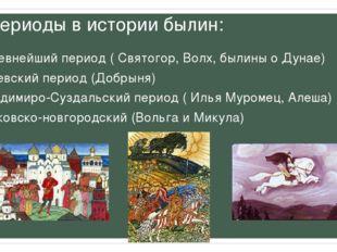 Периоды в истории былин: 1. Древнейший период ( Святогор, Волх, былины о Дуна
