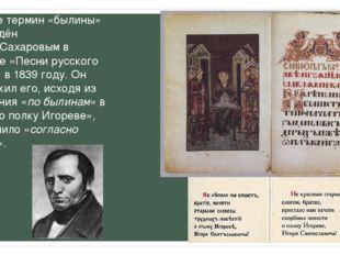 Впервые термин «былины» был введёнИваном Сахаровымв сборнике «Песни русског