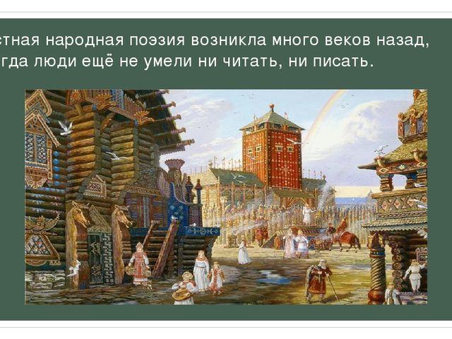 Устная народная поэзия возникла много веков назад, когда люди ещё не умели ни...