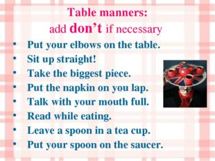 Table manners: add don't if necessary Put your elbows on the table. Sit up st