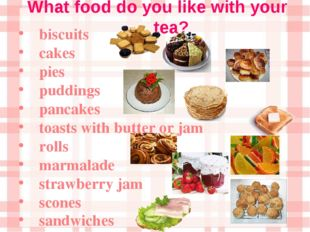 What food do you like with your tea? biscuits cakes pies puddings pancakes to