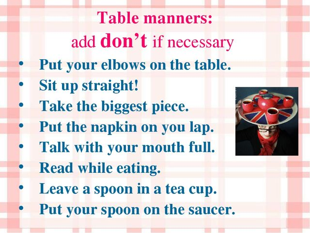 Table manners: add don't if necessary Put your elbows on the table. Sit up st...