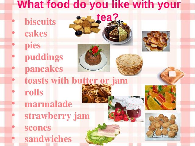 What food do you like with your tea? biscuits cakes pies puddings pancakes to...