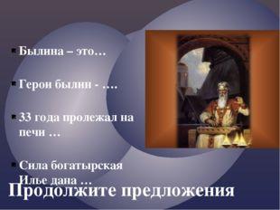 Продолжите предложения Былина – это… Герои былин - …. 33 года пролежал на печ
