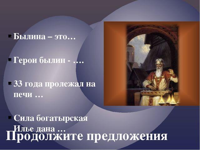 Продолжите предложения Былина – это… Герои былин - …. 33 года пролежал на печ...