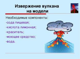 Извержение вулкана на модели Необходимые компоненты: -сода пищевая; -кислота