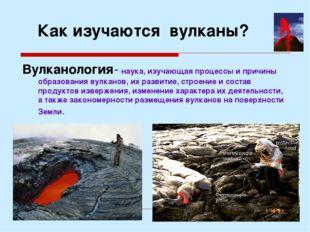 Как изучаются вулканы? Вулканология- наука, изучающая процессы и причины обра