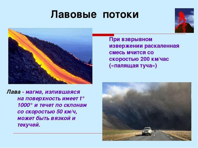 Лава - магма, излившаяся на поверхность имеет t° 1000° и течет по склонам со...