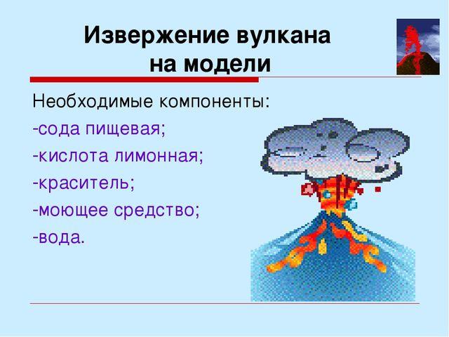 Извержение вулкана на модели Необходимые компоненты: -сода пищевая; -кислота...