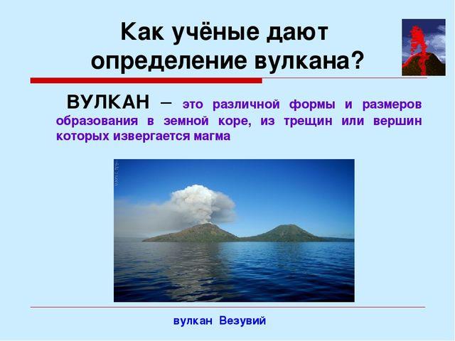 Как учёные дают определение вулкана? ВУЛКАН – это различной формы и размеров...