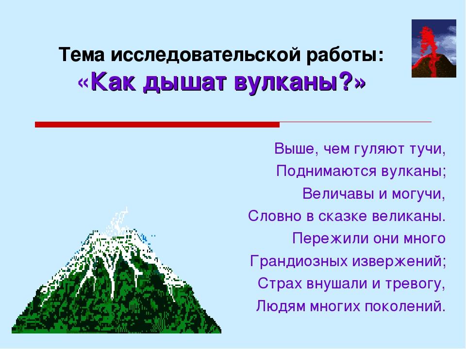 Тема исследовательской работы: «Как дышат вулканы?» Выше, чем гуляют тучи, По...