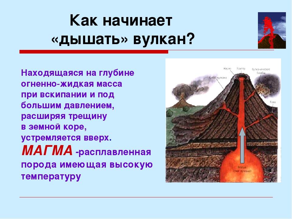 Как начинает «дышать» вулкан? Находящаяся на глубине огненно-жидкая масса при...