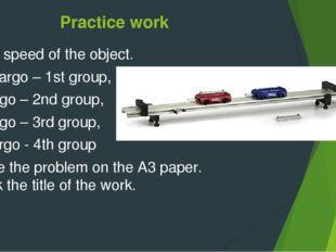 Practice work Find speed of the object. no cargo – 1st group, 1cargo – 2nd gr