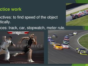 Practice work Objectives: to find speed of the object practically. Devices: t