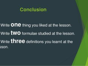 Conclusion 1.Write one thing you liked at the lesson. 2.Write two formulae