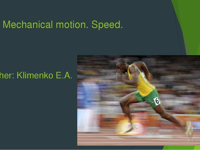 Mechanical motion. Speed. Teacher: Klimenko E.A.